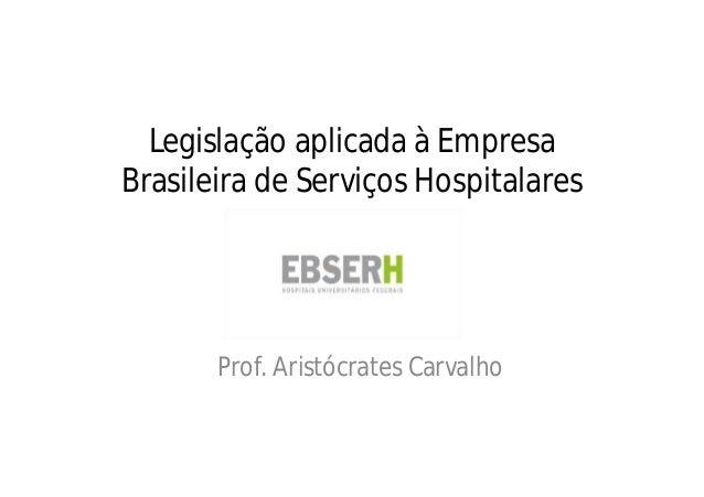 Legislação aplicada à Empresa Brasileira de Serviços Hospitalares Prof. Aristócrates Carvalho