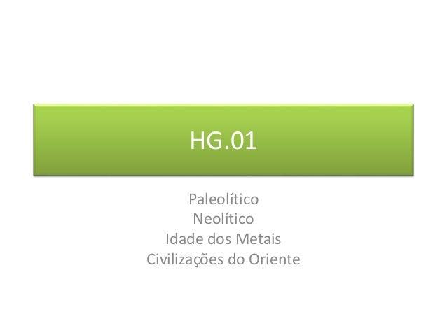 HG.01  Paleolítico  Neolítico  Idade dos Metais  Civilizações do Oriente