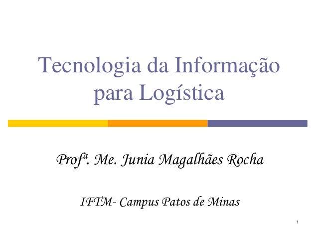 1  Tecnologia da Informação para Logística  Profª. Me. Junia Magalhães Rocha  IFTM- Campus Patos de Minas