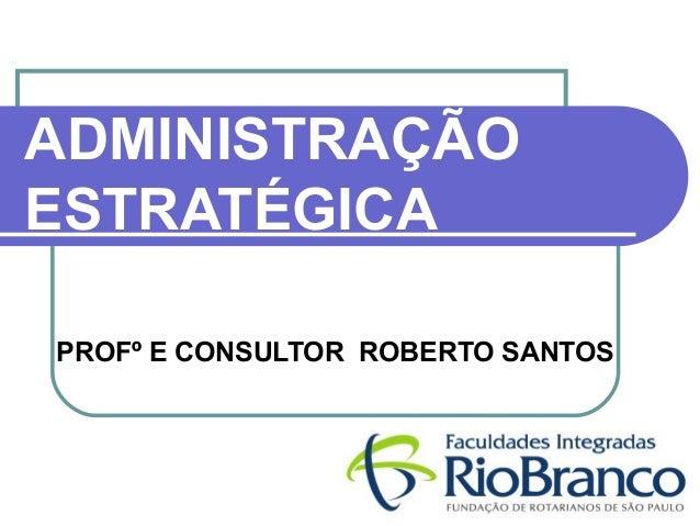 ADMINISTRAÇÃO  ESTRATÉGICA  PROFº E CONSULTOR ROBERTO SANTOS