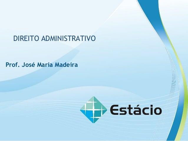 DIREITO ADMINISTRATIVO  Prof. José Maria Madeira