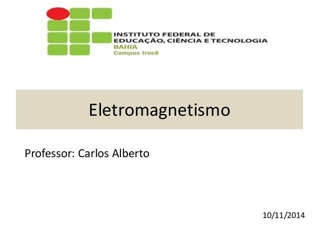 Eletromagnetismo Professor: Carlos Alberto 10/11/2014