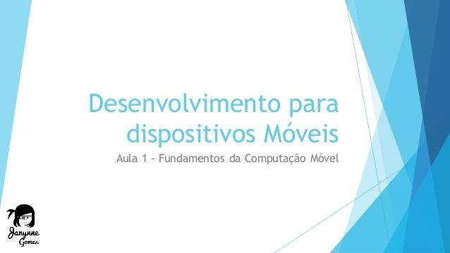Desenvolvimento para dispositivos Móveis Aula 1 - Fundamentos da Computação Móvel