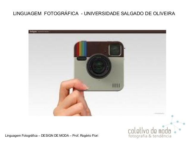 Linguagem Fotográfica – DESIGN DE MODA – Prof. Rogério Flori LINGUAGEM FOTOGRÁFICA - UNIVERSIDADE SALGADO DE OLIVEIRA
