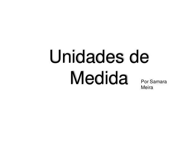 Unidades de Medida Por Samara Meira