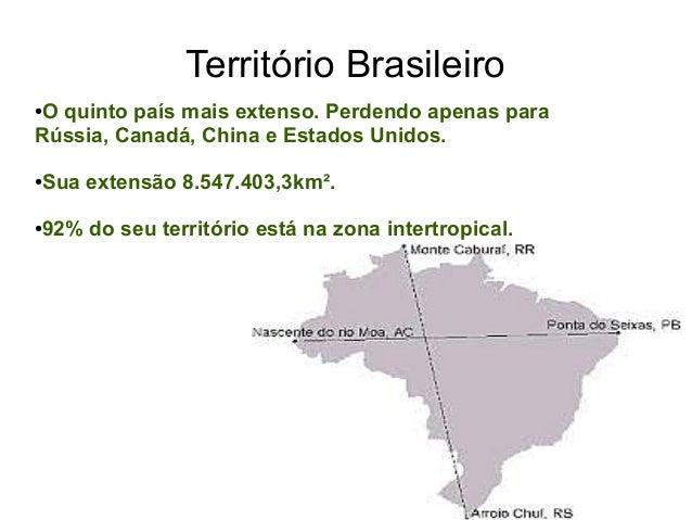 Território Brasileiro ●O quinto país mais extenso. Perdendo apenas para Rússia, Canadá, China e Estados Unidos. ●Sua exten...