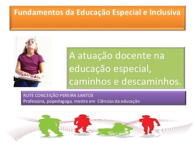 Fundamentos da Educação Especial e Inclusiva A atuação docente na educação especial, caminhos e descaminhos. RUTE CONCEIÇÃ...