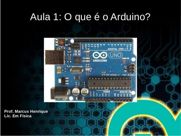 Prof. Marcus Henrique Lic. Em Física Aula 1: O que é o Arduino?