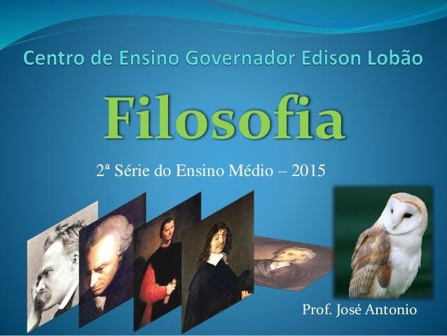 Filosofia 2ª Série do Ensino Médio – 2015 Prof. José Antonio