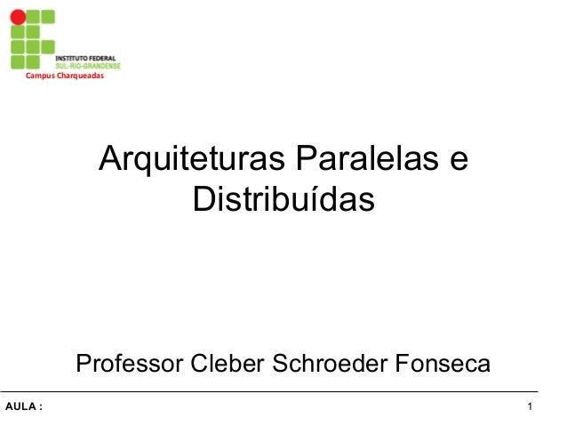 1AULA : Campus  Charqueadas   Arquiteturas Paralelas e Distribuídas Professor Cleber Schroeder Fonseca