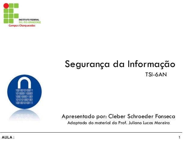 1AULA : Campus  Charqueadas   Segurança da Informação Apresentado por: Cleber Schroeder Fonseca Adaptado do material d...
