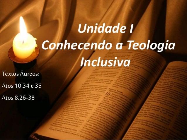Unidade I Conhecendo a Teologia Inclusiva Textos Áureos: Atos 10.34 e 35 Atos 8.26-38