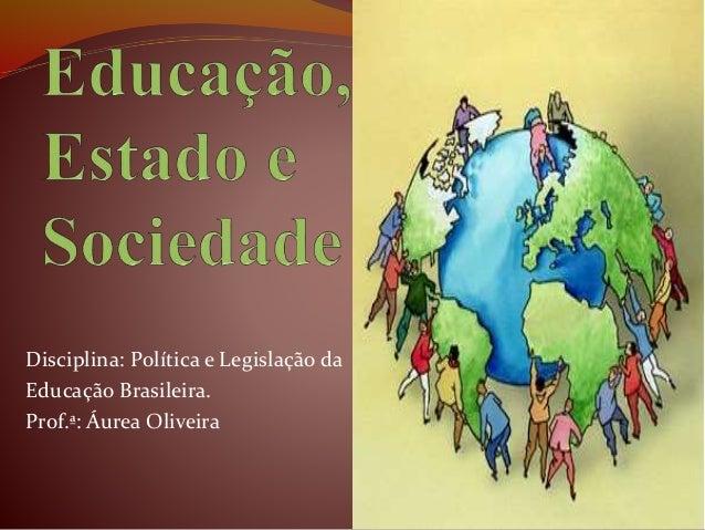 Disciplina: Política e Legislação da Educação Brasileira. Prof.ª: Áurea Oliveira