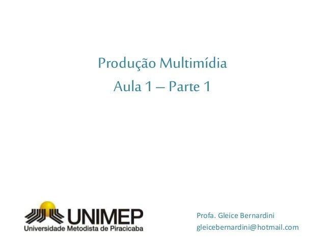 ProduçãoMultimídia Aula 1–Parte1 Profa. Gleice Bernardini gleicebernardini@hotmail.com