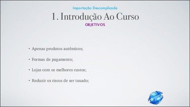 Importação Descomplicada 1. Introdução Ao Curso OBJETIVOS • Apenas produtos autênticos; • Formas de pagamento; • Lojas com...