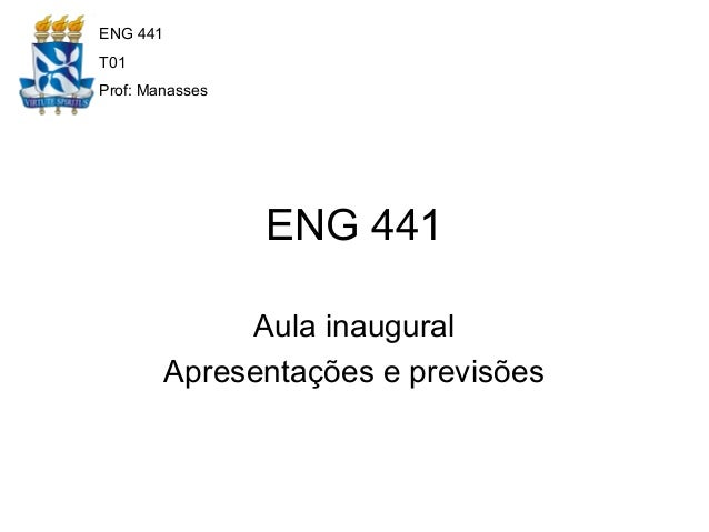 ENG 441 Aula inaugural Apresentações e previsões ENG 441 T01 Prof: Manasses