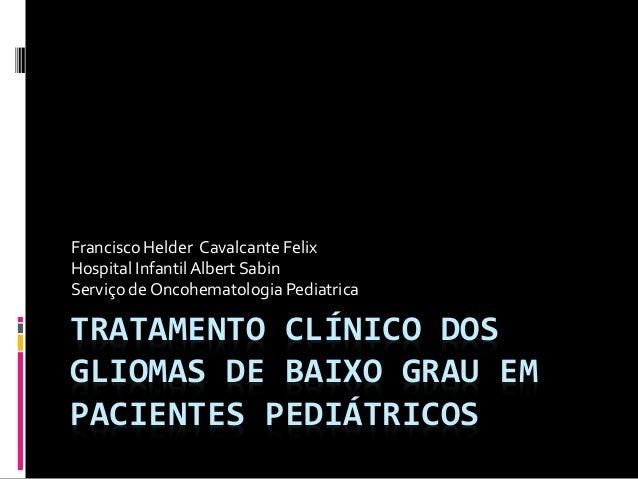 TRATAMENTO CLÍNICO DOS GLIOMAS DE BAIXO GRAU EM PACIENTES PEDIÁTRICOS Francisco Helder Cavalcante Felix Hospital InfantilA...
