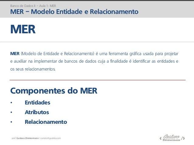 prof. Gustavo Zimmermann | contato@gust4vo.com Componentes do MER • Entidades • Atributos • Relacionamento MER MER (Modelo...