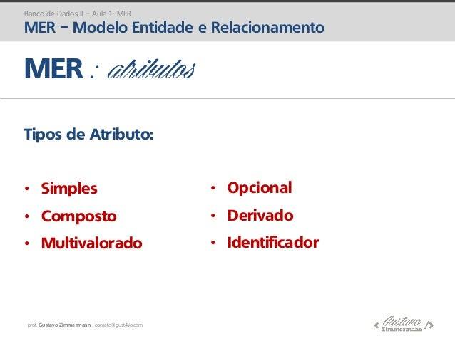 prof. Gustavo Zimmermann | contato@gust4vo.com MER : atributos Tipos de Atributo: • Simples • Composto • Multivalorado • O...