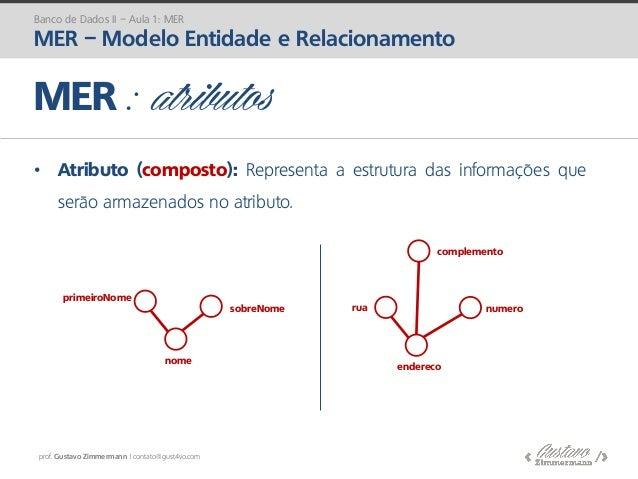 prof. Gustavo Zimmermann | contato@gust4vo.com • Atributo (composto): Representa a estrutura das informações que serão arm...