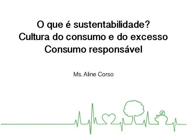 O que é sustentabilidade? Cultura do consumo e do excesso Consumo responsável Ms. Aline Corso