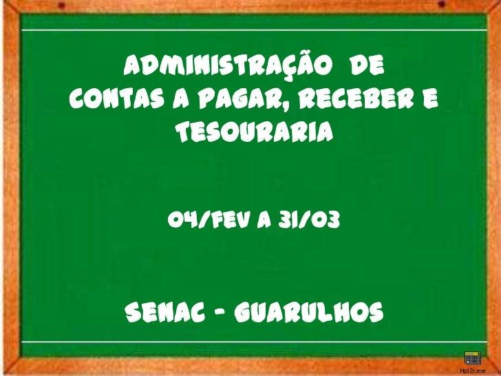 Administração deContas a Pagar, Receber e       Tesouraria      04/fev a 31/03   Senac - Guarulhos