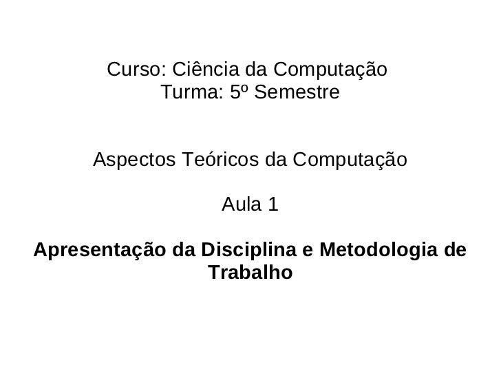 Aula 1 - Apresentação da disciplina e metodologia de trabalho. aspectos teoricos da computacao