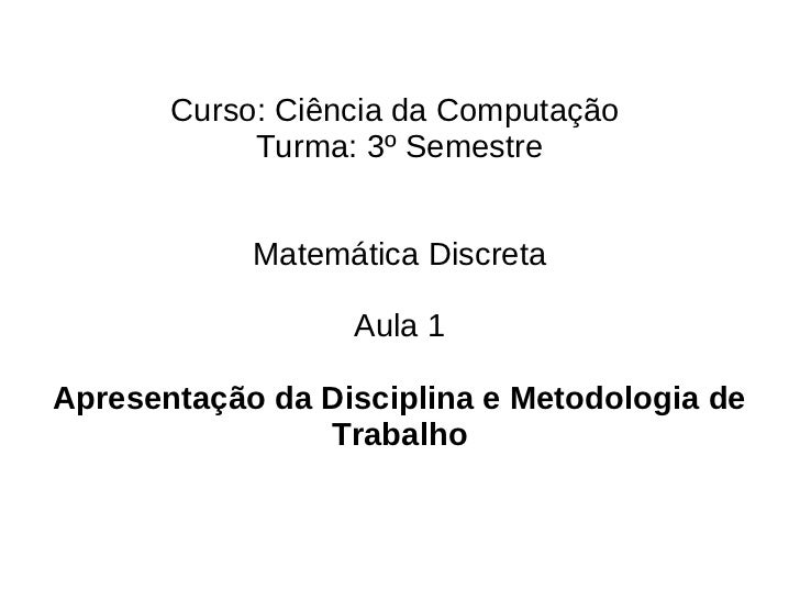 Curso: Ciência da Computação            Turma: 3º Semestre            Matemática Discreta                  Aula 1Apresenta...
