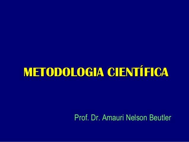 METODOLOGIA CIENTÍFICAMETODOLOGIA CIENTÍFICA Prof. Dr. Amauri Nelson Beutler