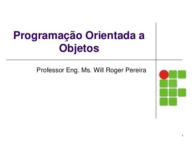 Programação Orientada a Objetos Professor Eng. Ms. Will Roger Pereira 1