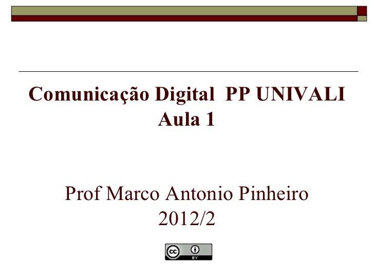 Comunicação Digital PP UNIVALI            Aula 1   Prof Marco Antonio Pinheiro             2012/2