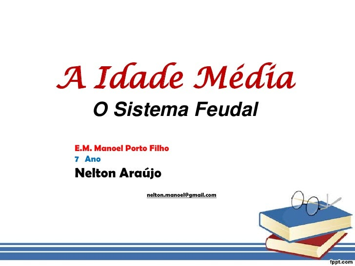 A IdadeMédiaO Sistema Feudal<br />E.M. Manoel Porto Filho<br />7° Ano<br />Nelton Araújo<br />nelton.manoel@gmail.com<br />