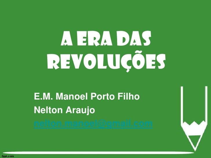 E.M. Manoel Porto Filho<br />Nelton Araujo<br />nelton.manoel@gmail.com<br />A Era das Revoluções<br />