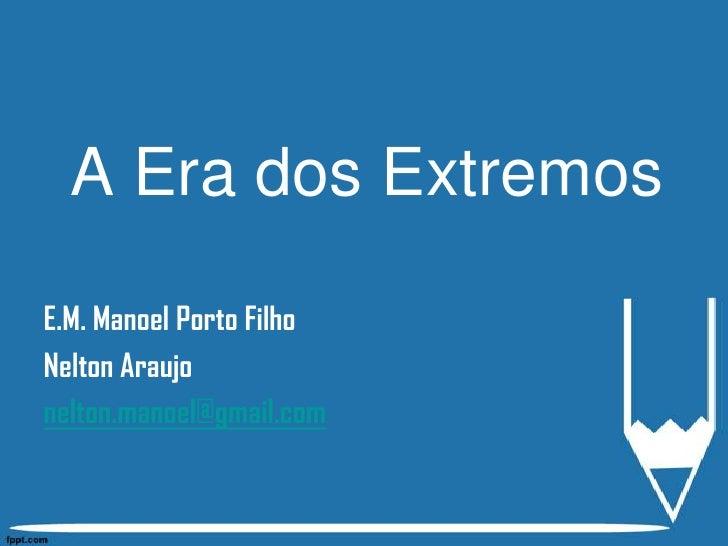 A Era dos Extremos<br />E.M. Manoel Porto Filho<br />Nelton Araujo<br />nelton.manoel@gmail.com<br />