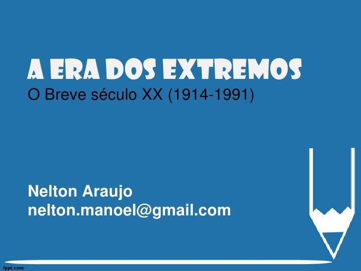 A Era dos extremosO Breve século XX (1914-1991)Nelton Araujonelton.manoel@gmail.com<br />