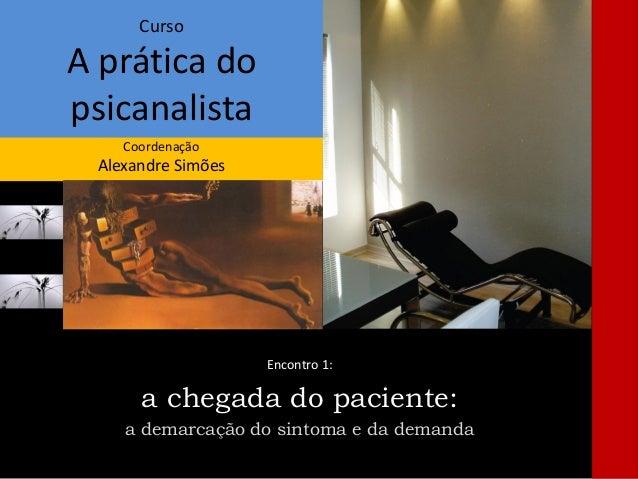 Curso A prática do psicanalista Coordenação Alexandre Simões Encontro 1: a chegada do paciente: a demarcação do sintoma e ...