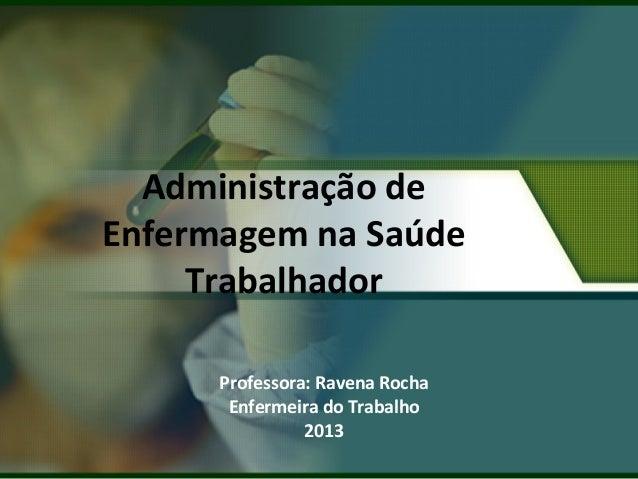 Administração de  Enfermagem na Saúde  Trabalhador  Professora: Ravena Rocha  Enfermeira do Trabalho  2013