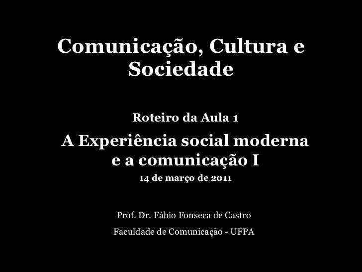 Comunicação, Cultura e Sociedade Prof. Dr. Fábio Fonseca de Castro Faculdade de Comunicação - UFPA Roteiro da Aula 1 A Exp...