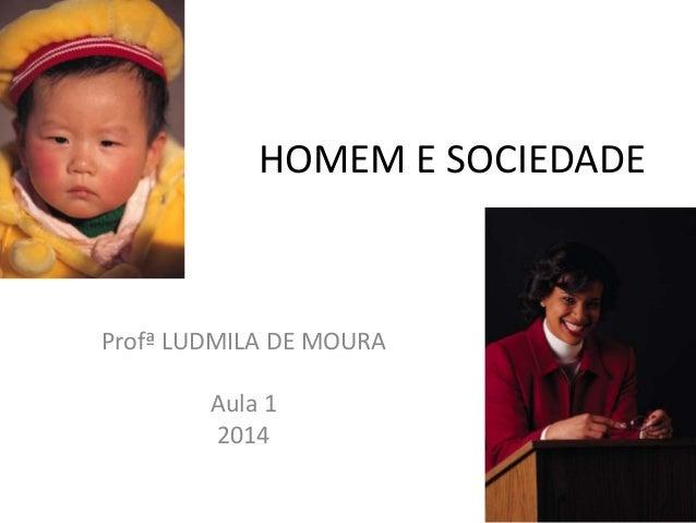 HOMEM E SOCIEDADE Profª LUDMILA DE MOURA Aula 1 2014 1