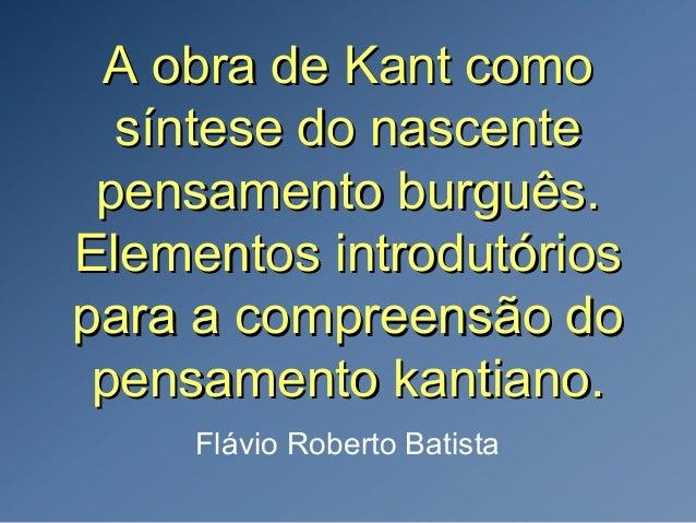 A obra de Kant comoA obra de Kant como síntese do nascentesíntese do nascente pensamento burguês.pensamento burguês. Eleme...