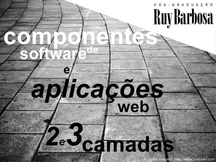 componentes     de software      e  aplicações            web   2e3camadas              fonte da imagem: http://www.zastav...