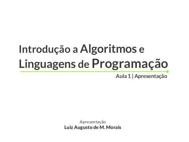 Introdução a Algoritmos e Linguagens de Programação Apresentação Luiz Augusto de M. Morais Aula 1 | Apresentação