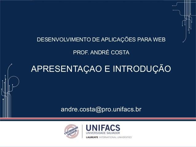 DESENVOLVIMENTO DE APLICAÇÕES PARA WEB PROF. ANDRÉ COSTA APRESENTAÇAO E INTRODUÇÃO andre.costa@pro.unifacs.br
