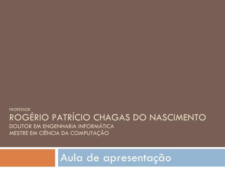 PROFESSOR ROGÉRIO PATRÍCIO CHAGAS DO NASCIMENTO DOUTOR EM ENGENHARIA INFORMÁTICA MESTRE EM CIÊNCIA DA COMPUTAÇÃO Aula de a...