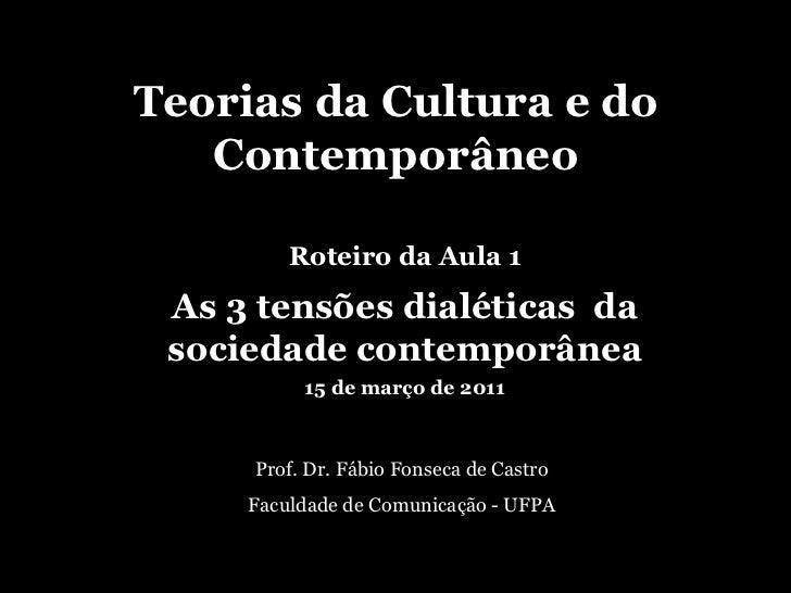 Teorias da Cultura e do Contemporâneo Prof. Dr. Fábio Fonseca de Castro Faculdade de Comunicação - UFPA Roteiro da Aula 1 ...