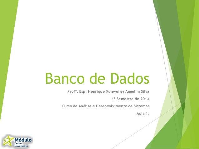 Banco de Dados Profº. Esp. Henrique Nunweiler Angelim Silva 1º Semestre de 2014 Curso de Análise e Desenvolvimento de Sist...