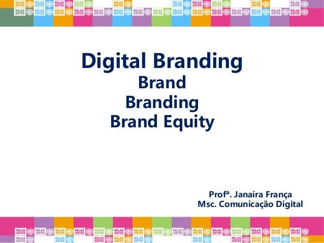 Digital Branding Brand Branding Brand Equity Profª. Janaíra França Msc. Comunicação Digital