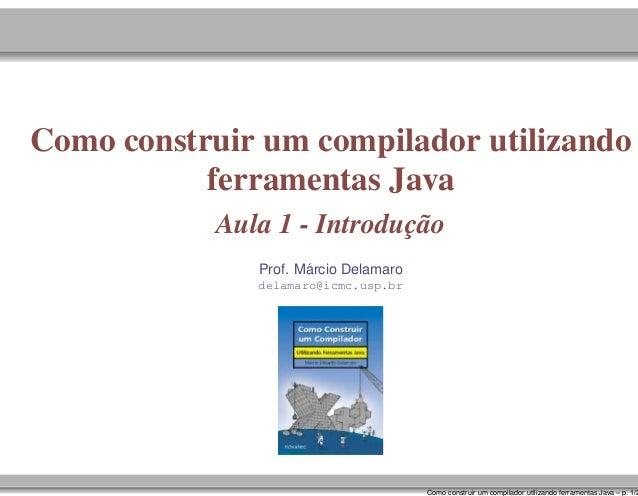 Como construir um compilador utilizando ferramentas Java Aula 1 - Introdução ´ Prof. Marcio Delamaro delamaro@icmc.usp.br ...
