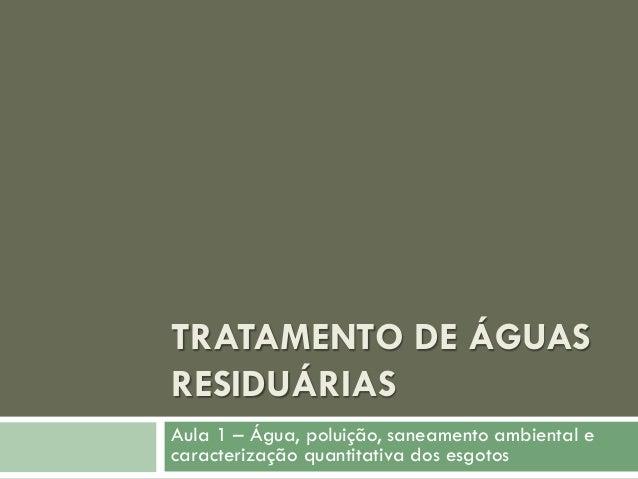 TRATAMENTO DE ÁGUAS RESIDUÁRIAS Aula 1 – Água, poluição, saneamento ambiental e caracterização quantitativa dos esgotos