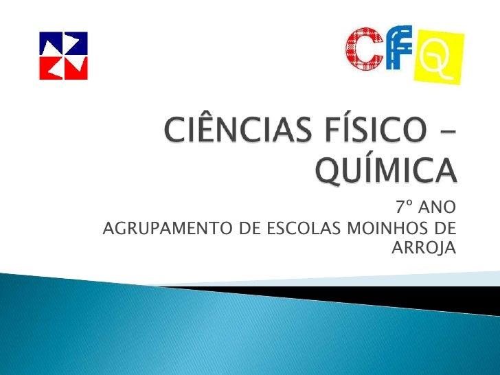 CIÊNCIAS FÍSICO - QUÍMICA<br />7º ANO<br />AGRUPAMENTO DE ESCOLAS MOINHOS DE ARROJA<br />